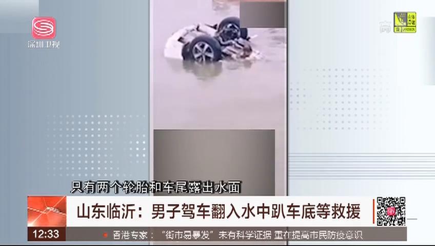 山东临沂:男子驾车翻入水中趴车底等救援