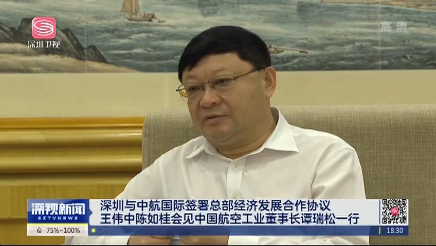 深圳与中航国际签署总部经济发展合作协议 王伟中陈如桂会见中国航空工业董事长谭瑞松一行