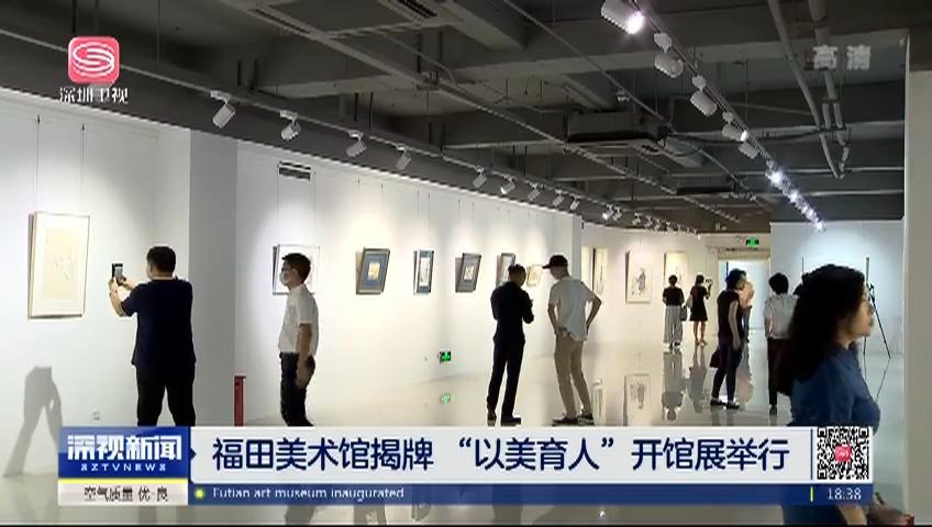 """福田美术馆揭牌 """"以美育人""""开馆展举行"""
