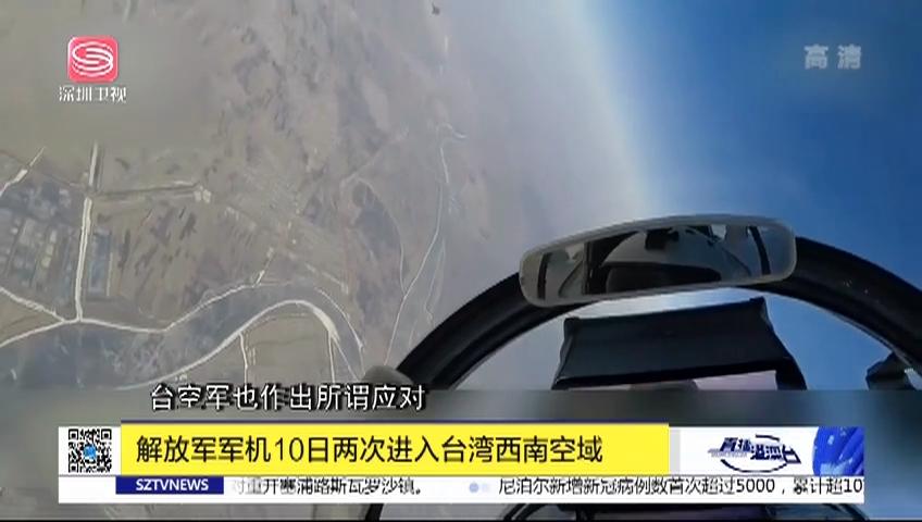 解放军军机10日两次进入台湾西南空域