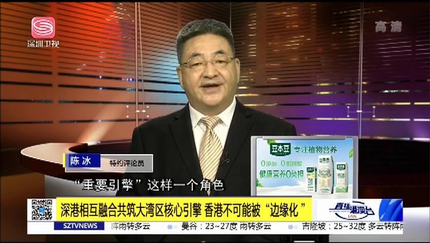 """深港相互融合共筑大湾区核心引擎 香港不可能被""""边缘化"""""""