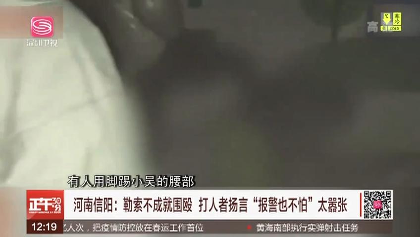 """河南信阳:勒索不成就围殴 打人者扬言""""报警也不怕""""太嚣张"""