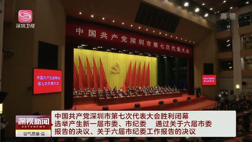 中國共產黨深圳市第七次代表大會勝利閉幕 選舉產生新一屆市委、市紀委 通過關于六屆市委報告的決議、關于六屆市紀委工作報告的決議