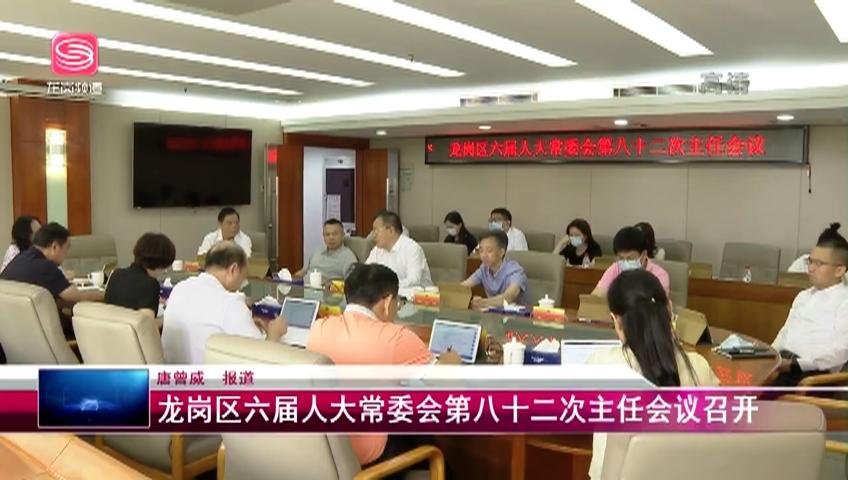 龙岗区六届人大常委会第八十二次主任会议召开 2021-06-17