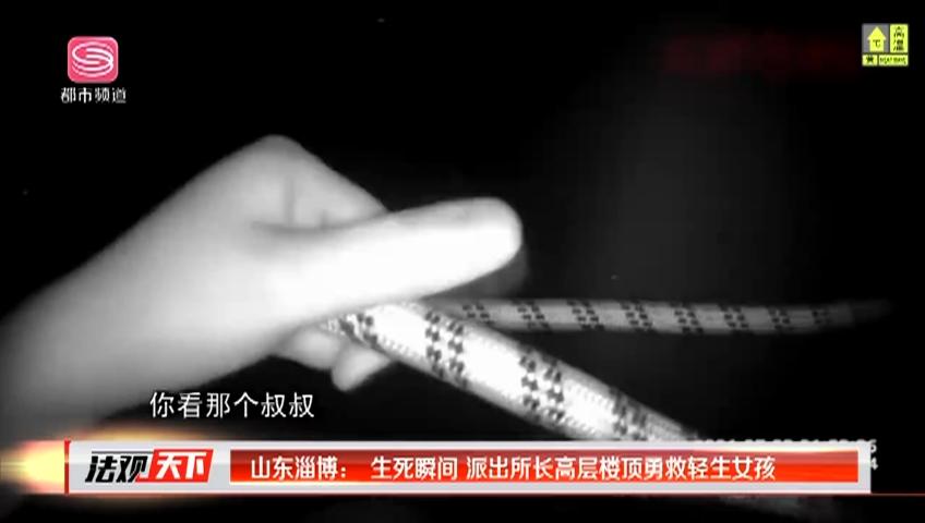 山东淄博:生死瞬间 派出所长高层楼顶勇救轻生女孩