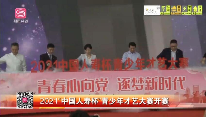 """2021""""中国人寿杯""""青少年才艺大赛开赛"""