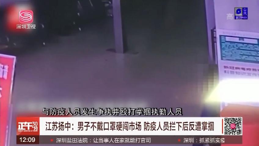 江苏扬中:男子不戴口罩硬闯市场 防疫人员拦下后反遭掌掴